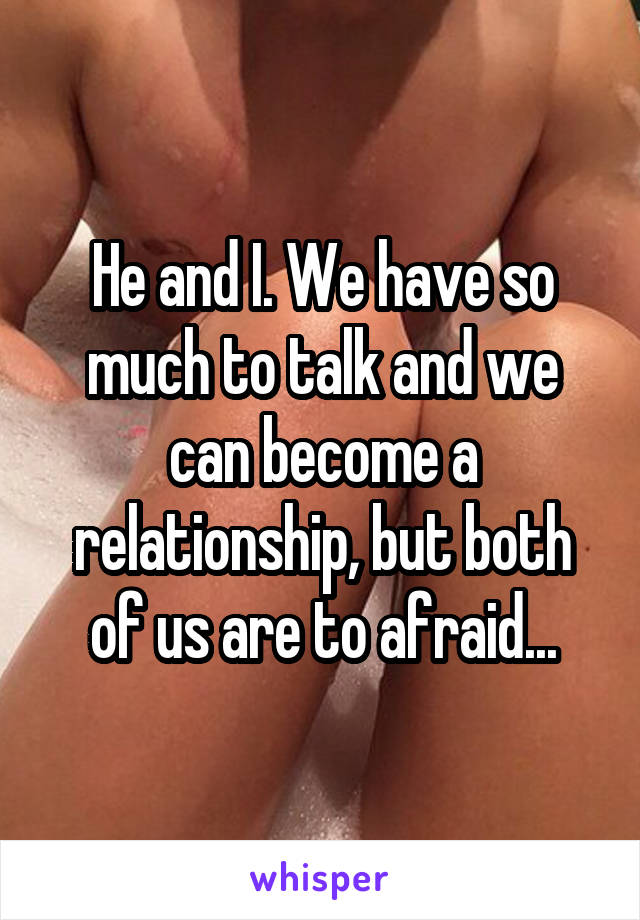 He and I. We have so much to talk and we can become a relationship, but both of us are to afraid...