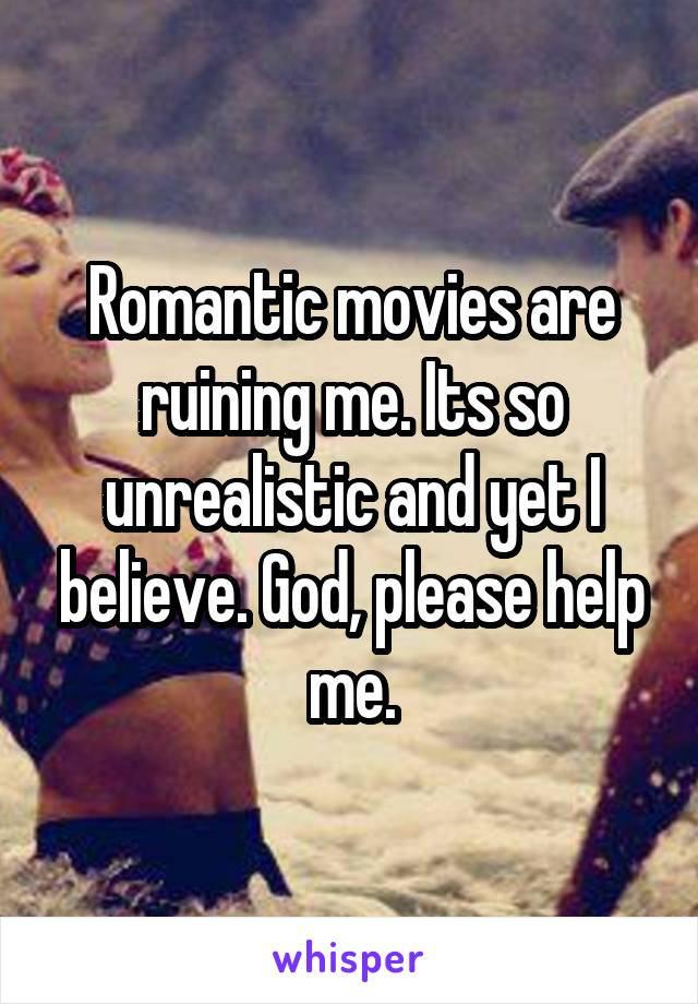 Romantic movies are ruining me. Its so unrealistic and yet I believe. God, please help me.