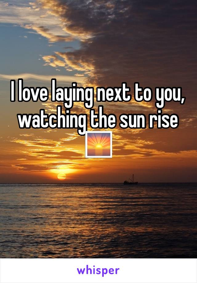 I love laying next to you, watching the sun rise 🌅