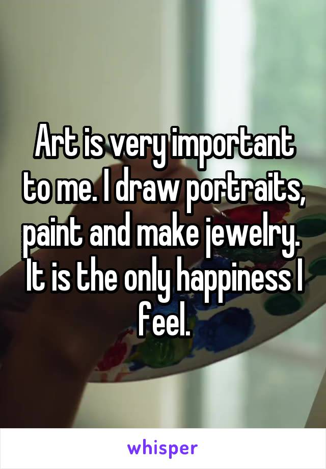 Art is very important to me. I draw portraits, paint and make jewelry.  It is the only happiness I feel.