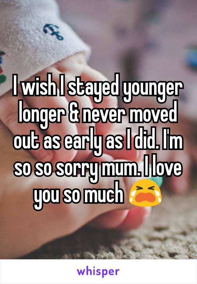 I wish I stayed younger longer & never moved out as early as I did. I'm so so sorry mum. I love you so much 😭