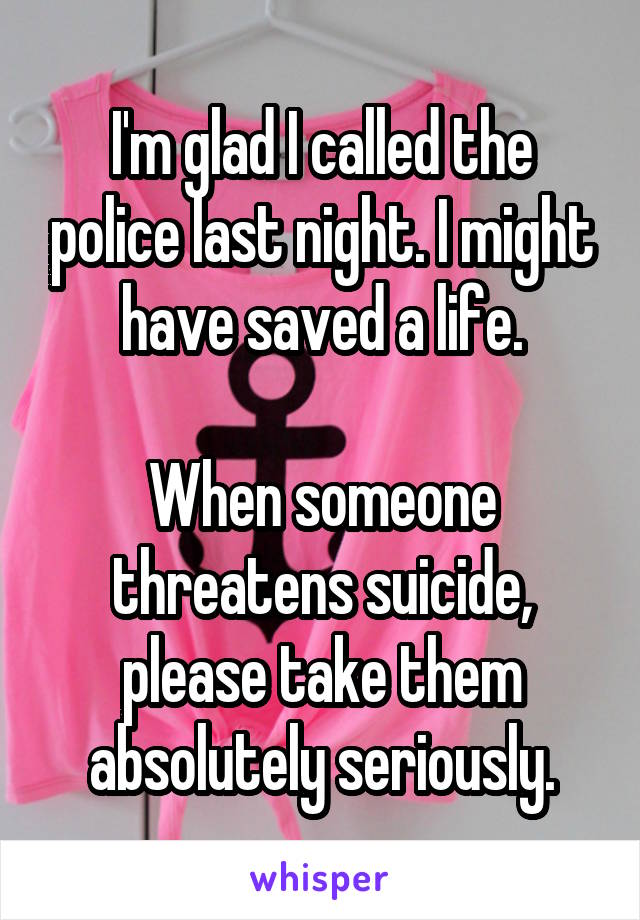 I'm glad I called the police last night. I might have saved a life.  When someone threatens suicide, please take them absolutely seriously.