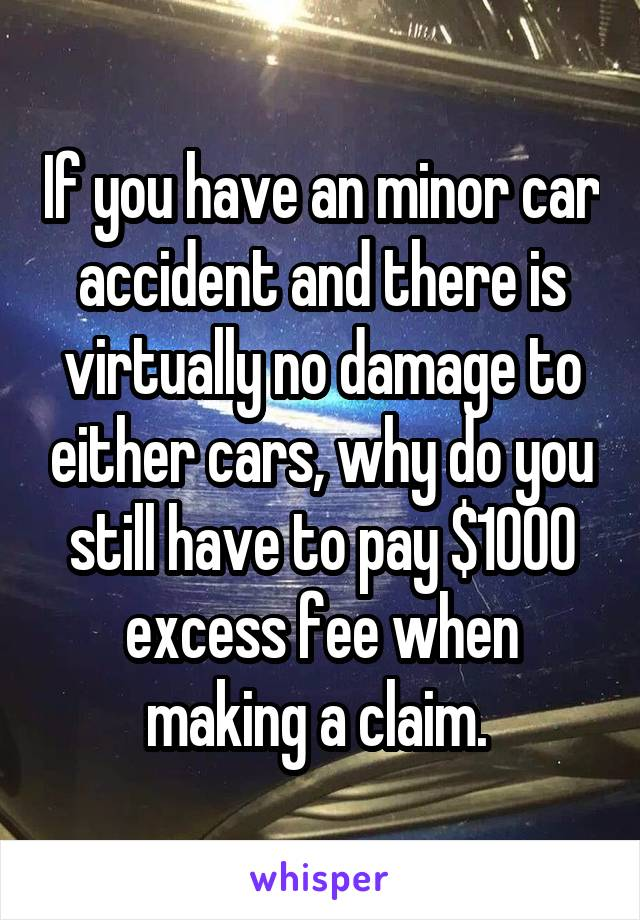 If you have an minor car accident and there is virtually no damage to either cars, why do you still have to pay $1000 excess fee when making a claim.