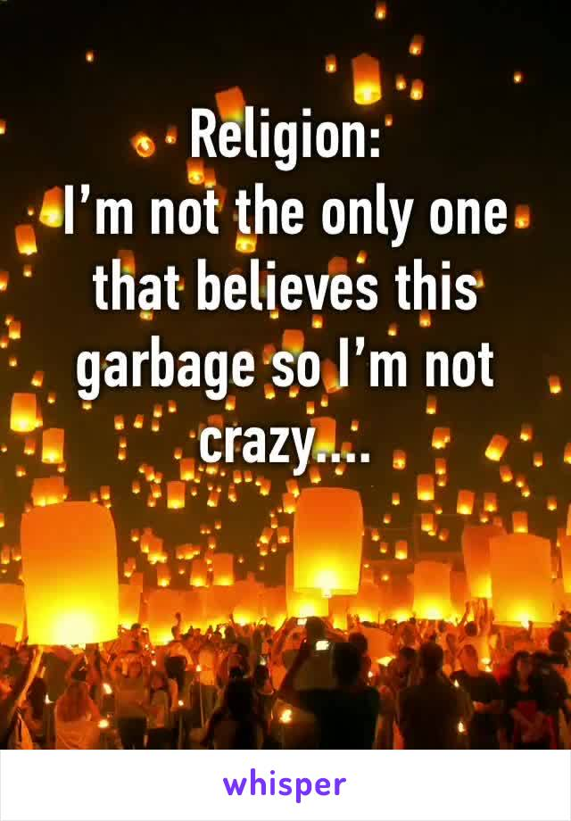 Religion:  I'm not the only one that believes this garbage so I'm not crazy....