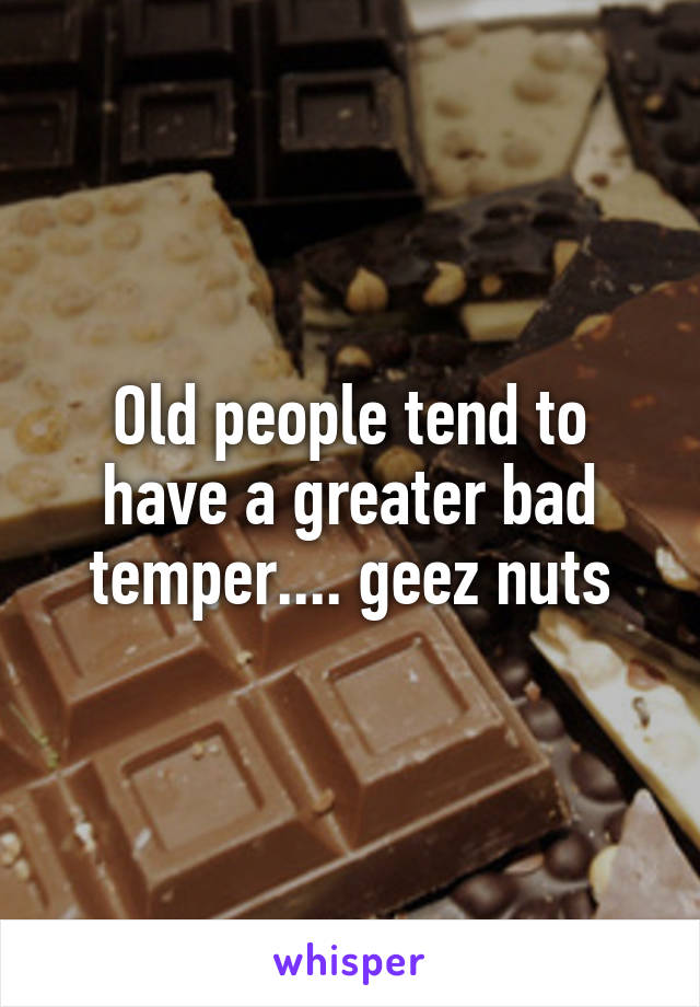 Old people tend to have a greater bad temper.... geez nuts