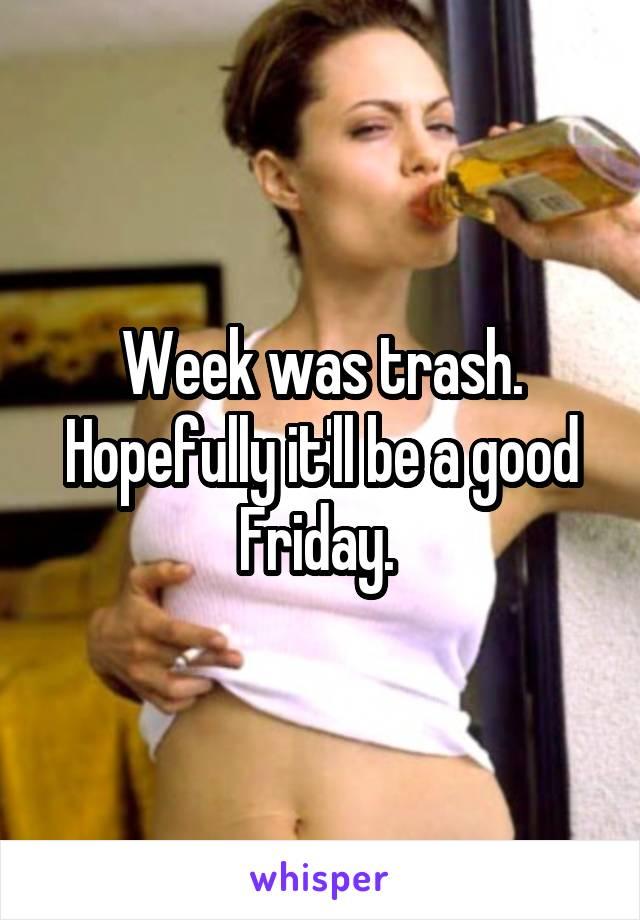 Week was trash. Hopefully it'll be a good Friday.