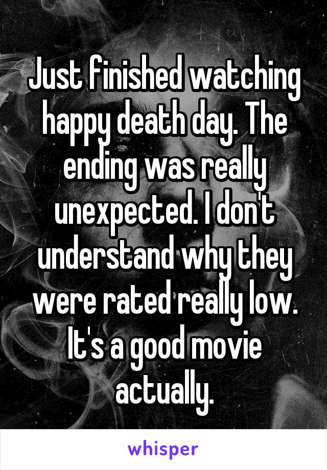 Just finished watching happy death day. The ending was really unexpected. I don't understand why they were rated really low. It's a good movie actually.