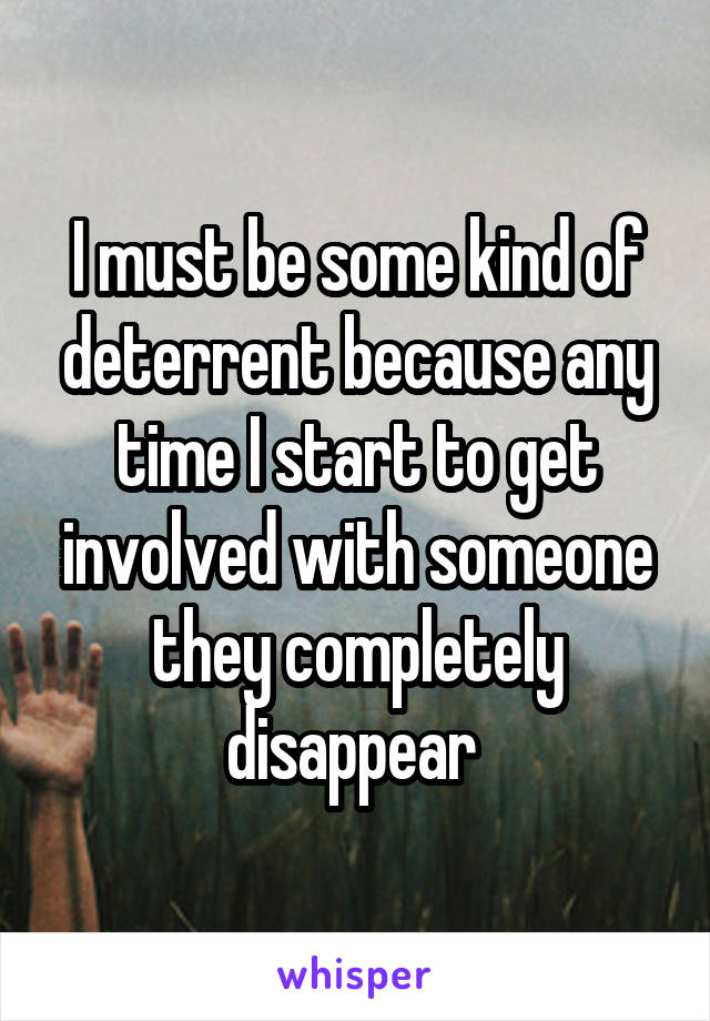 I must be some kind of deterrent because any time I start to get involved with someone they completely disappear