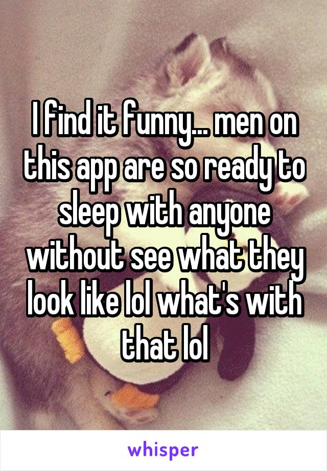 I find it funny... men on this app are so ready to sleep with anyone without see what they look like lol what's with that lol