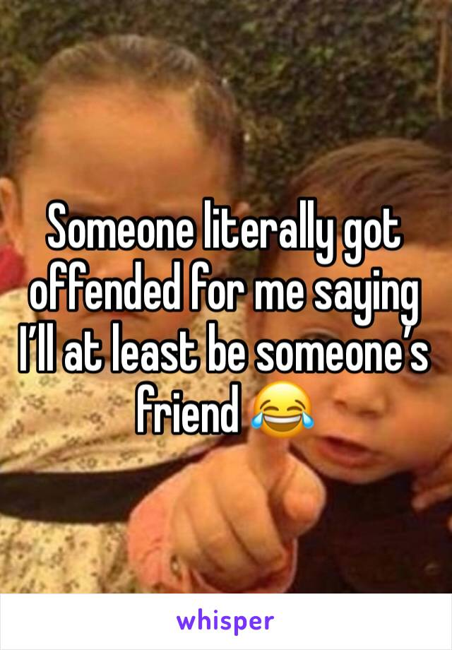 Someone literally got offended for me saying I'll at least be someone's friend 😂