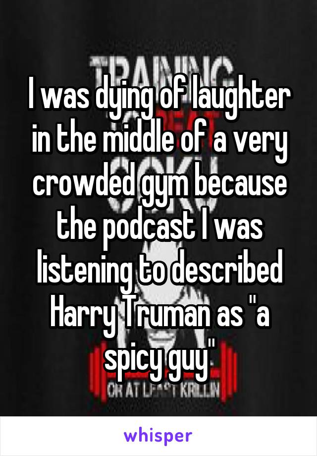 """I was dying of laughter in the middle of a very crowded gym because the podcast I was listening to described Harry Truman as """"a spicy guy"""""""