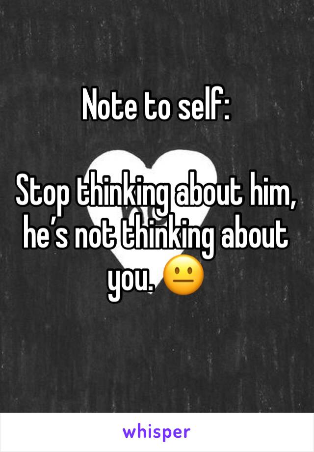 Note to self:  Stop thinking about him, he's not thinking about you. 😐
