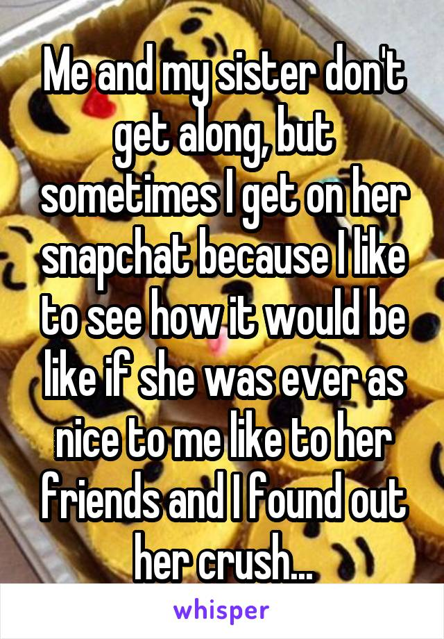 Me and my sister don't get along, but sometimes I get on her snapchat because I like to see how it would be like if she was ever as nice to me like to her friends and I found out her crush...