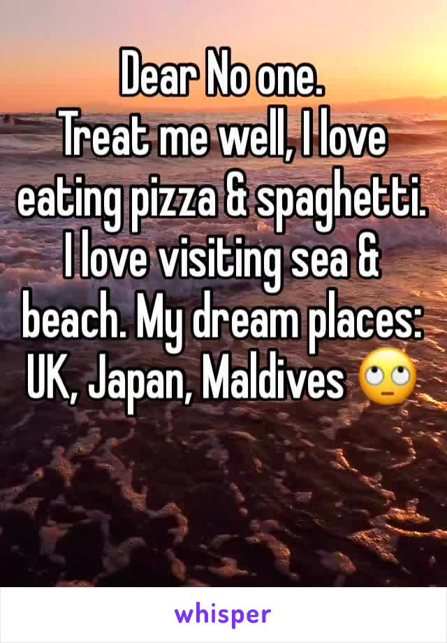 Dear No one.  Treat me well, I love eating pizza & spaghetti. I love visiting sea & beach. My dream places: UK, Japan, Maldives 🙄