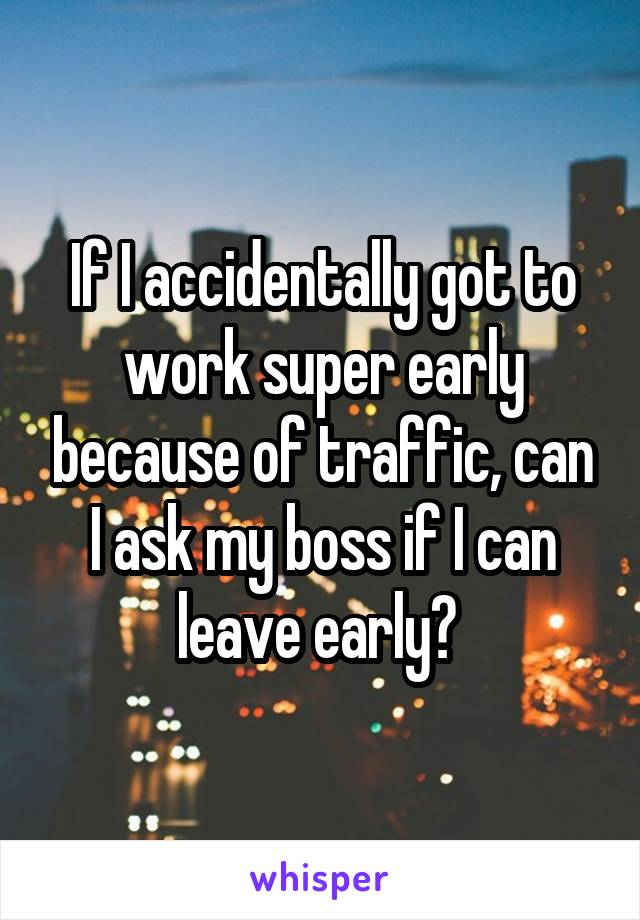 If I accidentally got to work super early because of traffic, can I ask my boss if I can leave early?