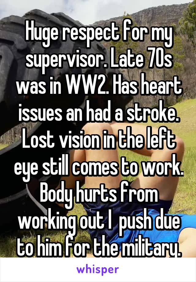 Huge respect for my supervisor. Late 70s was in WW2. Has heart issues an had a stroke. Lost vision in the left eye still comes to work. Body hurts from working out I  push due to him for the military.