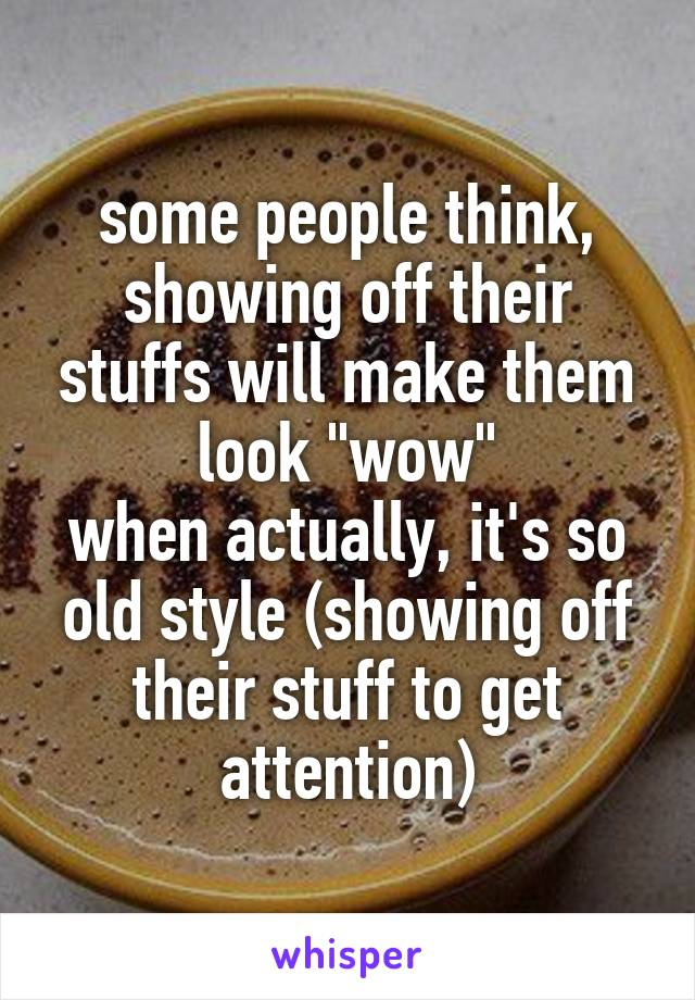 """some people think, showing off their stuffs will make them look """"wow"""" when actually, it's so old style (showing off their stuff to get attention)"""