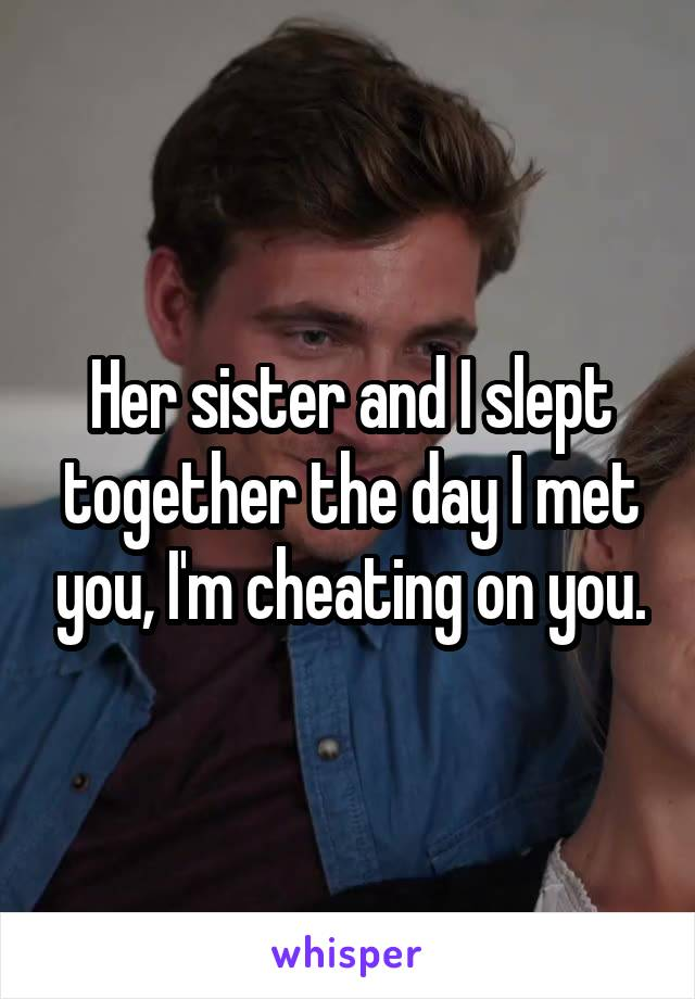 Her sister and I slept together the day I met you, I'm cheating on you.