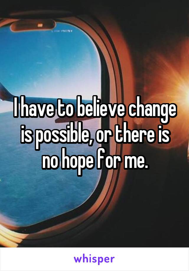 I have to believe change is possible, or there is no hope for me.