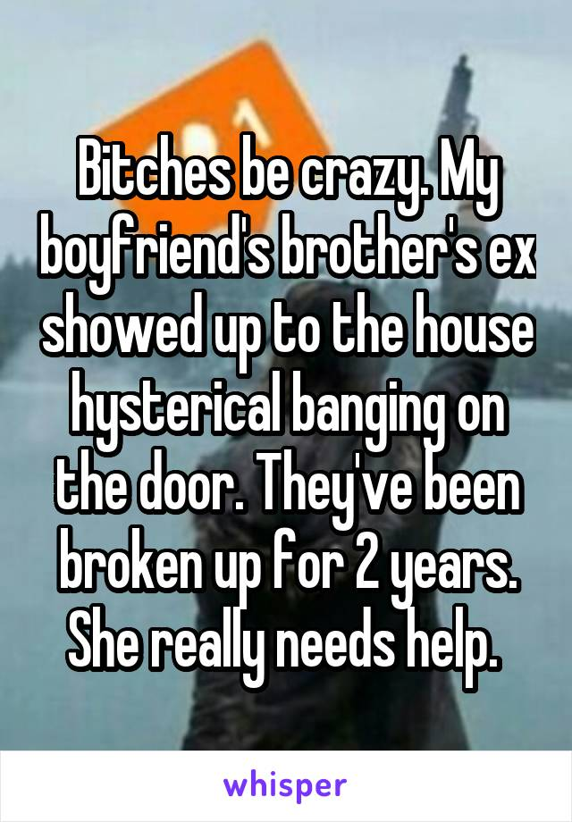 Bitches be crazy. My boyfriend's brother's ex showed up to the house hysterical banging on the door. They've been broken up for 2 years. She really needs help.