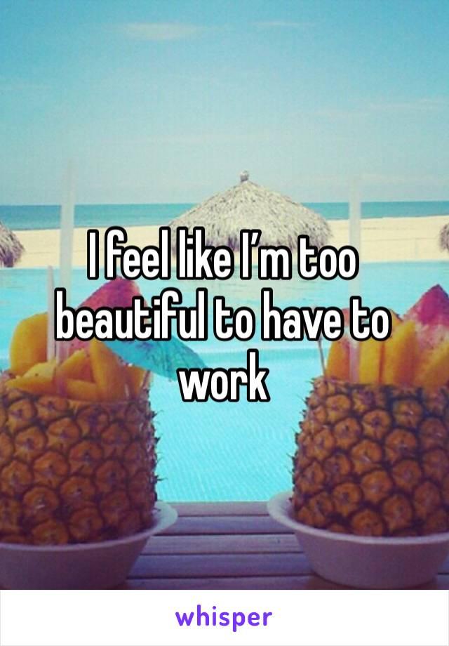I feel like I'm too beautiful to have to work