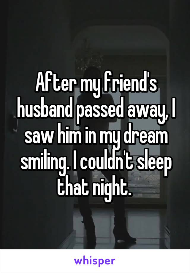 After my friend's husband passed away, I saw him in my dream smiling. I couldn't sleep that night.