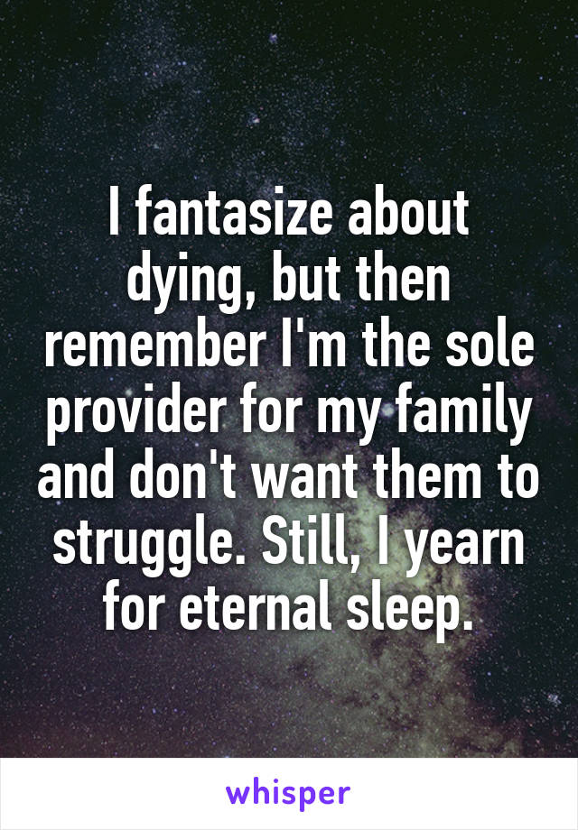 I fantasize about dying, but then remember I'm the sole provider for my family and don't want them to struggle. Still, I yearn for eternal sleep.