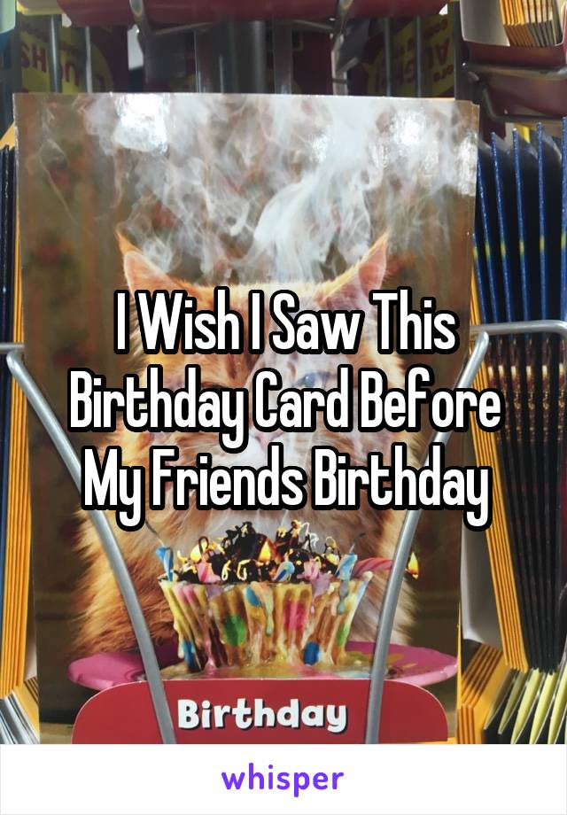 I Wish I Saw This Birthday Card Before My Friends Birthday