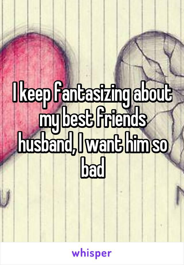 I keep fantasizing about my best friends husband, I want him so bad