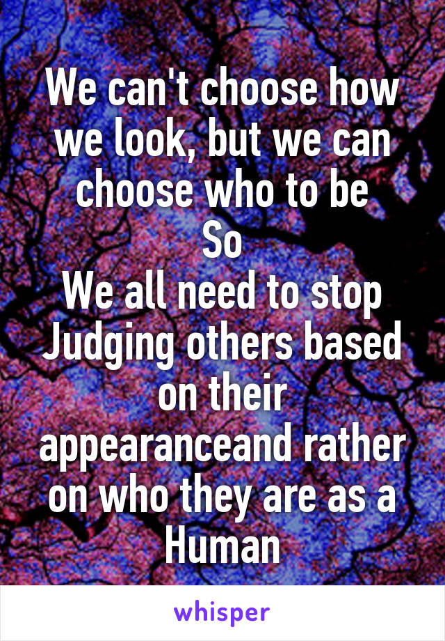 We can't choose how we look, but we can choose who to be So We all need to stop Judging others based on their appearanceand rather on who they are as a Human