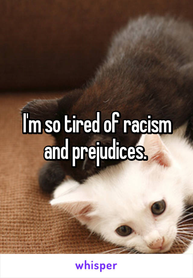 I'm so tired of racism and prejudices.