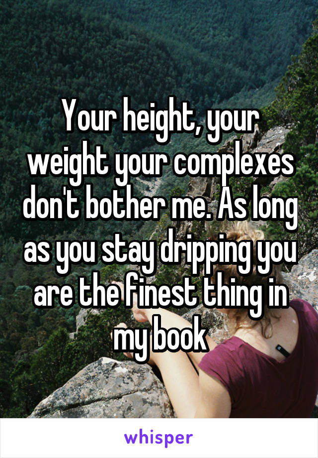 Your height, your weight your complexes don't bother me. As long as you stay dripping you are the finest thing in my book