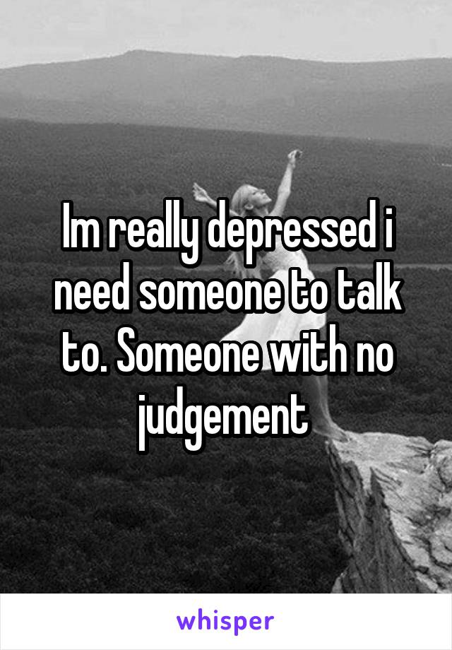 Im really depressed i need someone to talk to. Someone with no judgement
