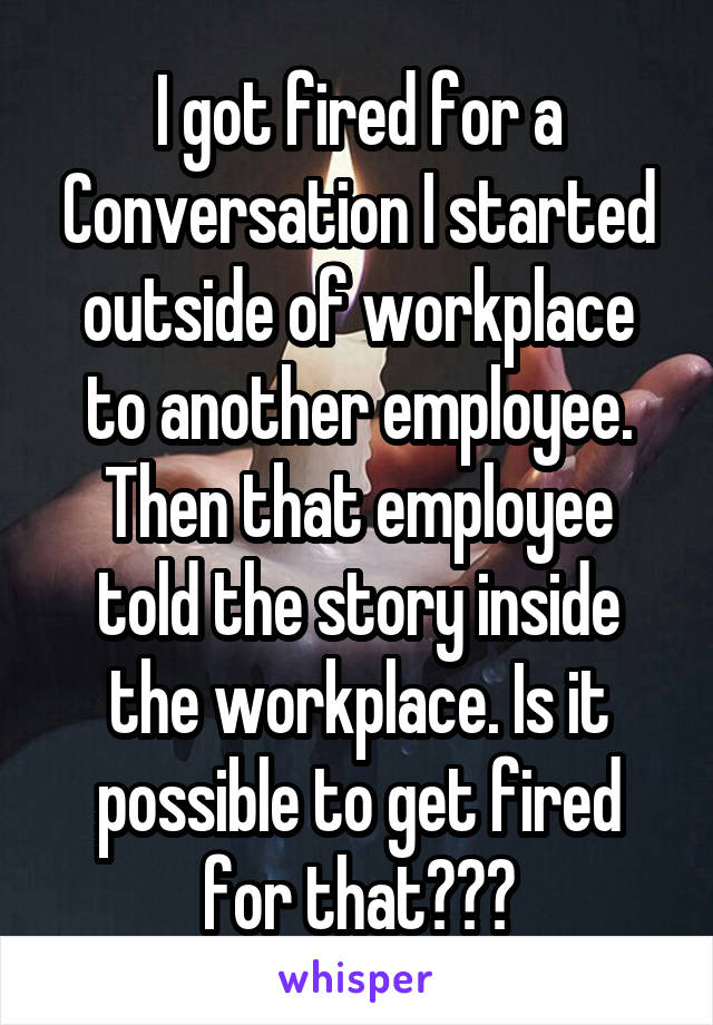 I got fired for a Conversation I started outside of workplace to another employee. Then that employee told the story inside the workplace. Is it possible to get fired for that???