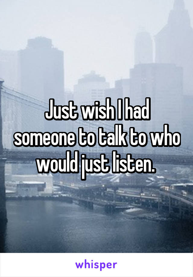 Just wish I had someone to talk to who would just listen.