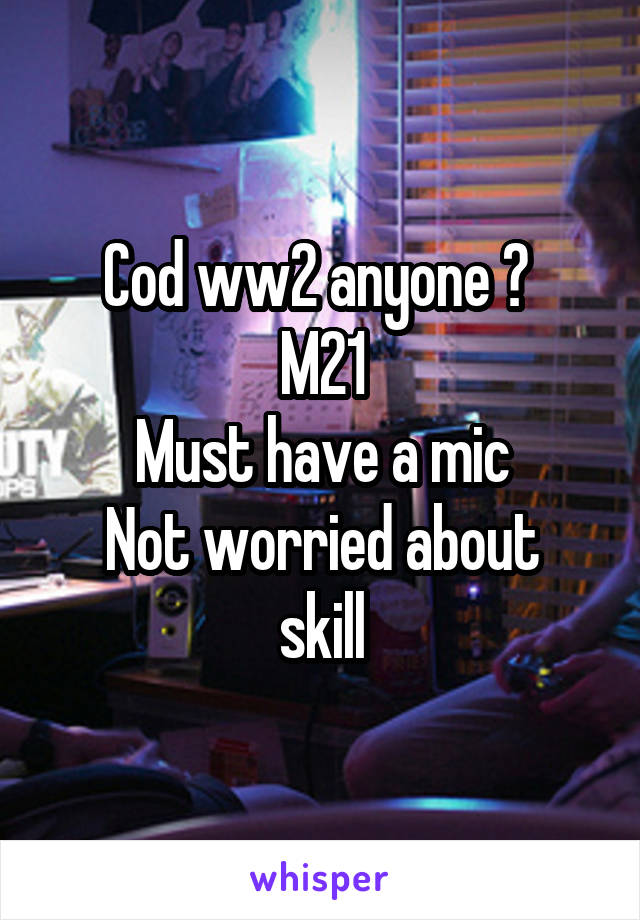 Cod ww2 anyone ?  M21 Must have a mic Not worried about skill