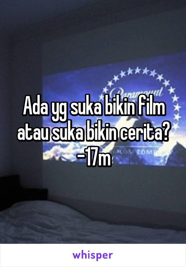 Ada yg suka bikin film atau suka bikin cerita? -17m
