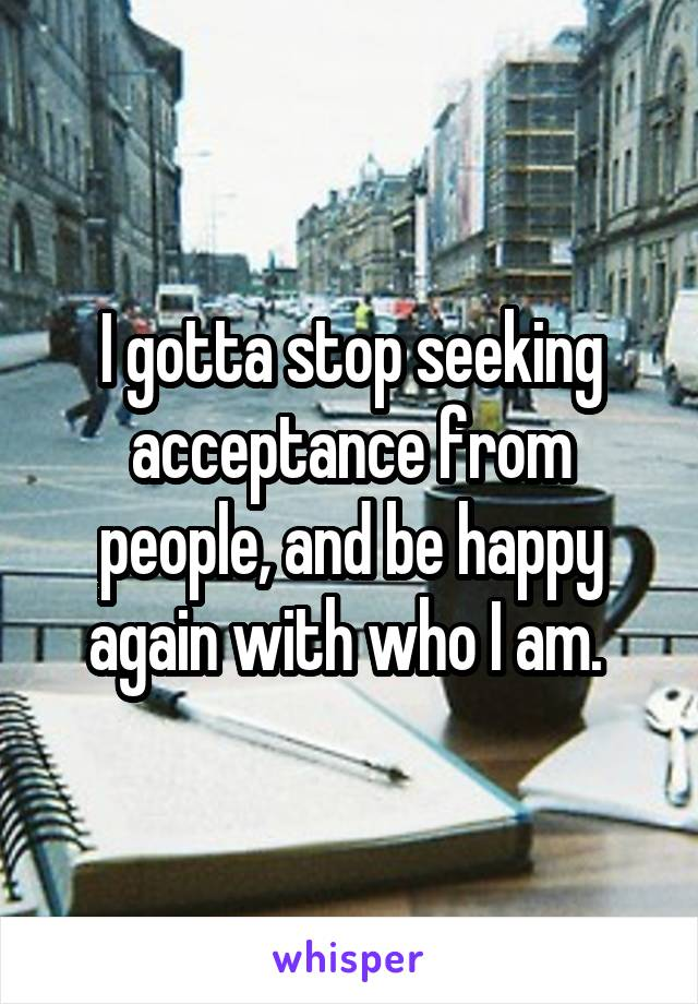 I gotta stop seeking acceptance from people, and be happy again with who I am.