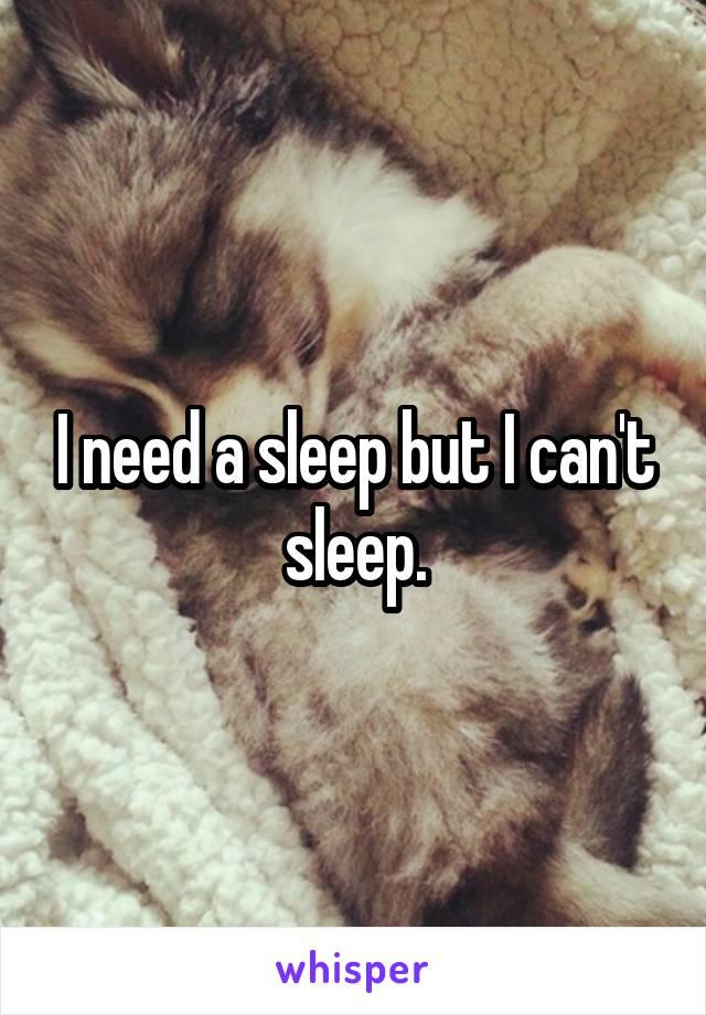 I need a sleep but I can't sleep.
