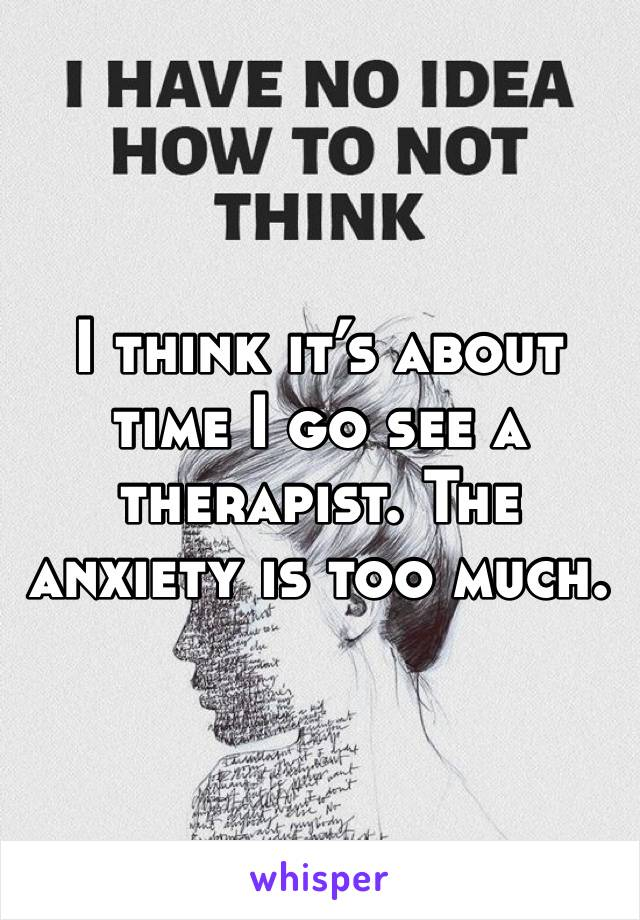 I think it's about time I go see a therapist. The anxiety is too much.