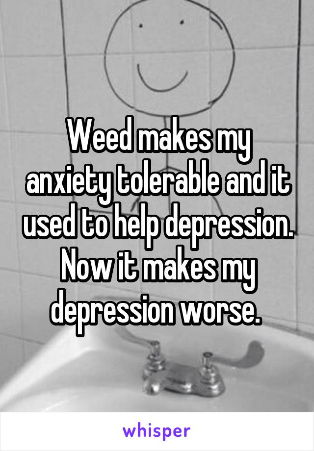 Weed makes my anxiety tolerable and it used to help depression. Now it makes my depression worse.