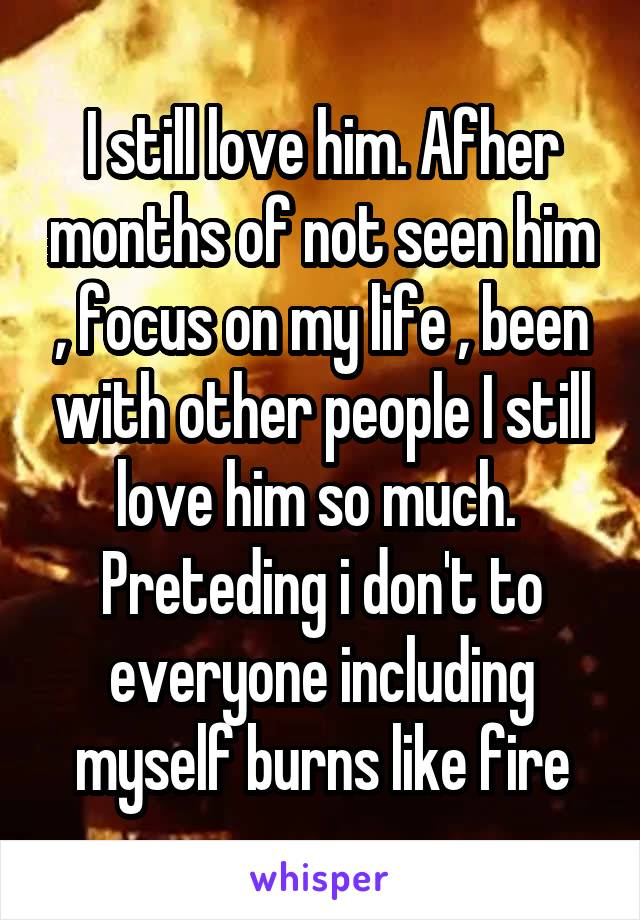 I still love him. Afher months of not seen him , focus on my life , been with other people I still love him so much.  Preteding i don't to everyone including myself burns like fire
