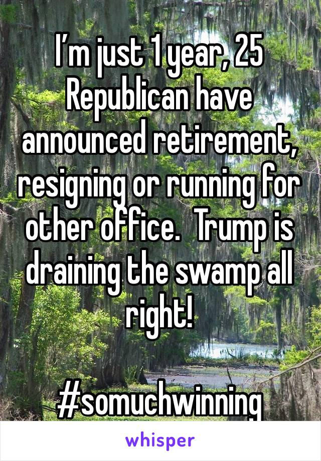 I'm just 1 year, 25 Republican have announced retirement, resigning or running for other office.  Trump is draining the swamp all right!  #somuchwinning