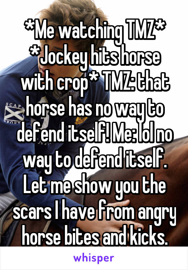 *Me watching TMZ* *Jockey hits horse with crop* TMZ: that horse has no way to defend itself! Me: lol no way to defend itself. Let me show you the scars I have from angry horse bites and kicks.