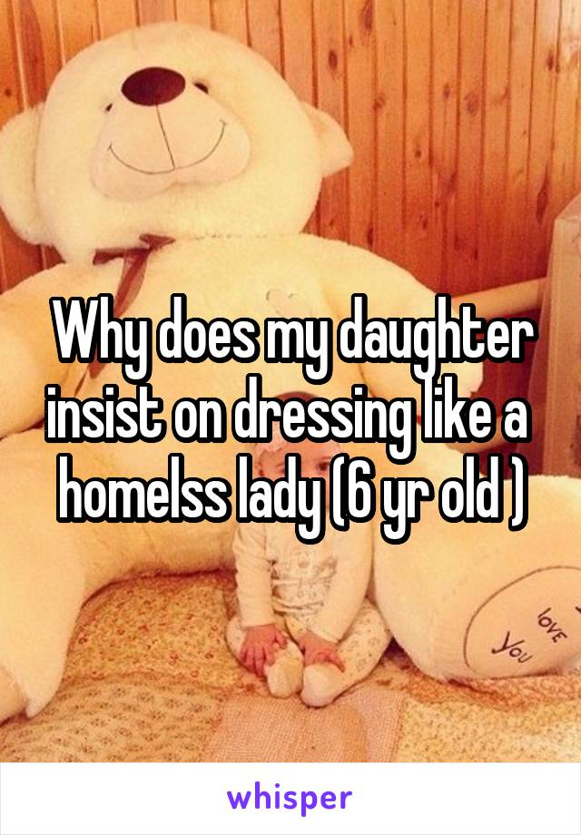 Why does my daughter insist on dressing like a  homelss lady (6 yr old )