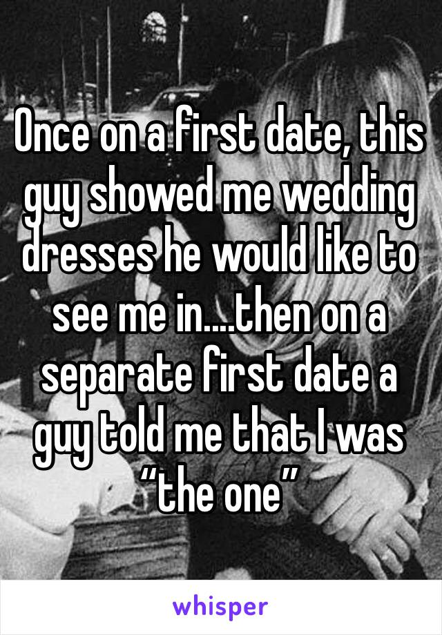 "Once on a first date, this guy showed me wedding dresses he would like to see me in....then on a separate first date a guy told me that I was ""the one"""