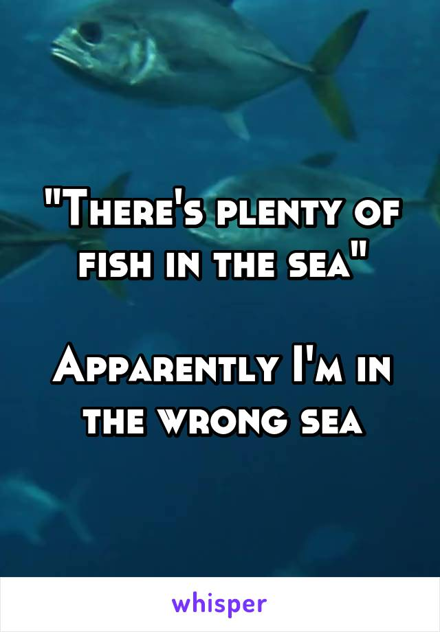 """""""There's plenty of fish in the sea""""  Apparently I'm in the wrong sea"""