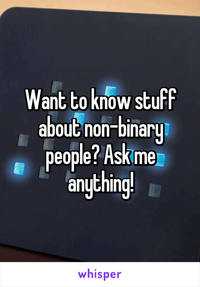 Want to know stuff about non-binary people? Ask me anything!