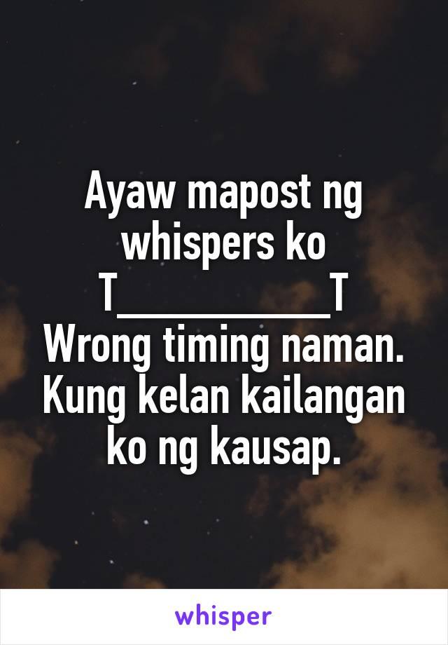 Ayaw mapost ng whispers ko T________T Wrong timing naman. Kung kelan kailangan ko ng kausap.