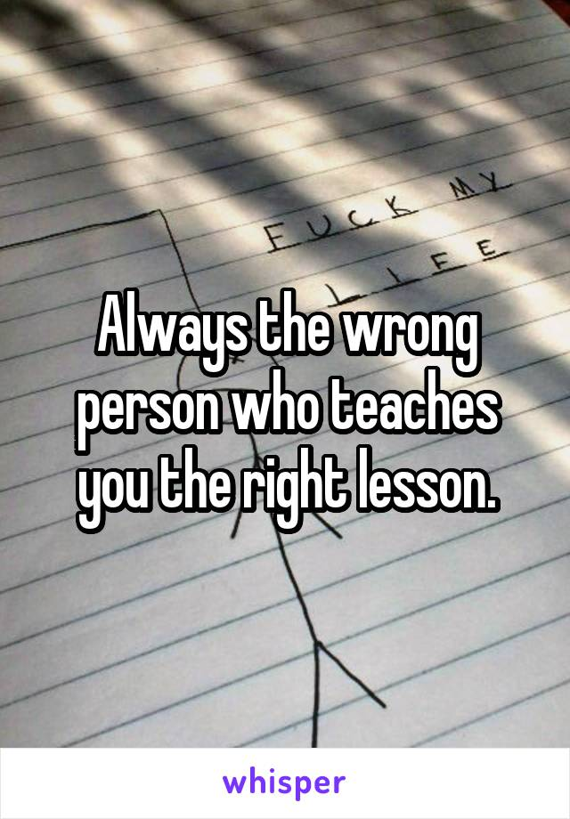 Always the wrong person who teaches you the right lesson.